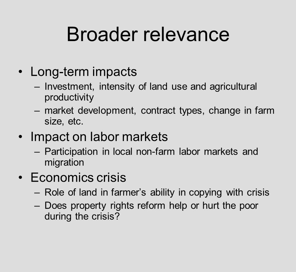 Broader relevance Long-term impacts –Investment, intensity of land use and agricultural productivity –market development, contract types, change in farm size, etc.