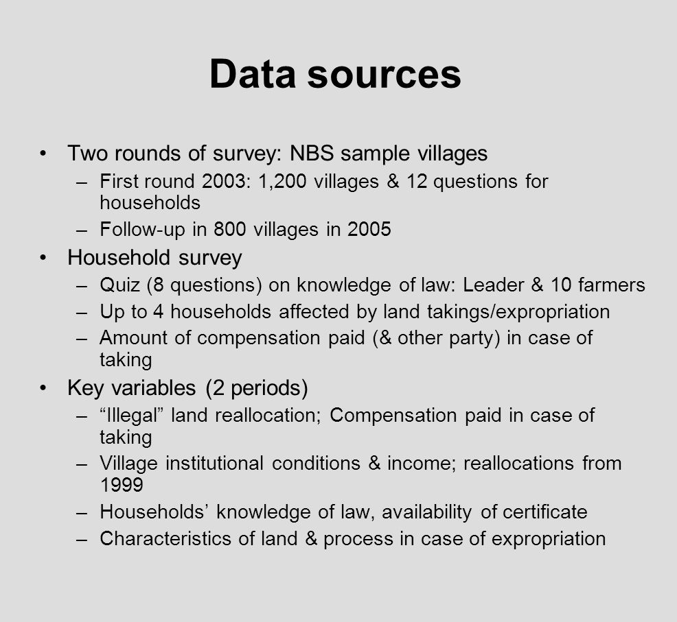 Data sources Two rounds of survey: NBS sample villages –First round 2003: 1,200 villages & 12 questions for households –Follow-up in 800 villages in 2005 Household survey –Quiz (8 questions) on knowledge of law: Leader & 10 farmers –Up to 4 households affected by land takings/expropriation –Amount of compensation paid (& other party) in case of taking Key variables (2 periods) –Illegal land reallocation; Compensation paid in case of taking –Village institutional conditions & income; reallocations from 1999 –Households knowledge of law, availability of certificate –Characteristics of land & process in case of expropriation