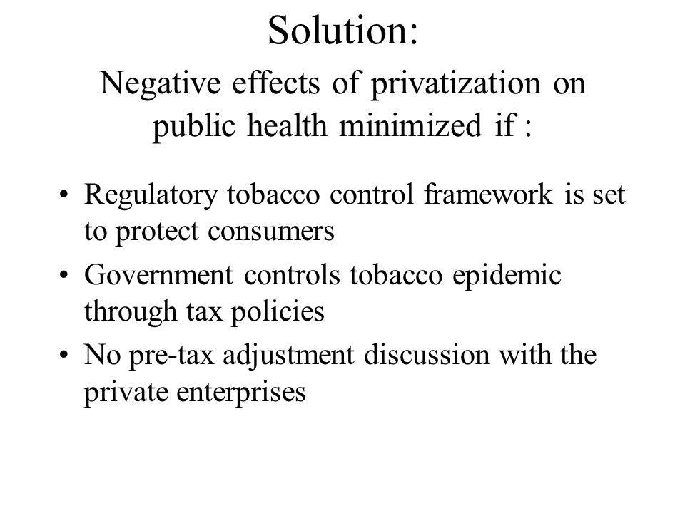 Solution: Negative effects of privatization on public health minimized if : Regulatory tobacco control framework is set to protect consumers Government controls tobacco epidemic through tax policies No pre-tax adjustment discussion with the private enterprises