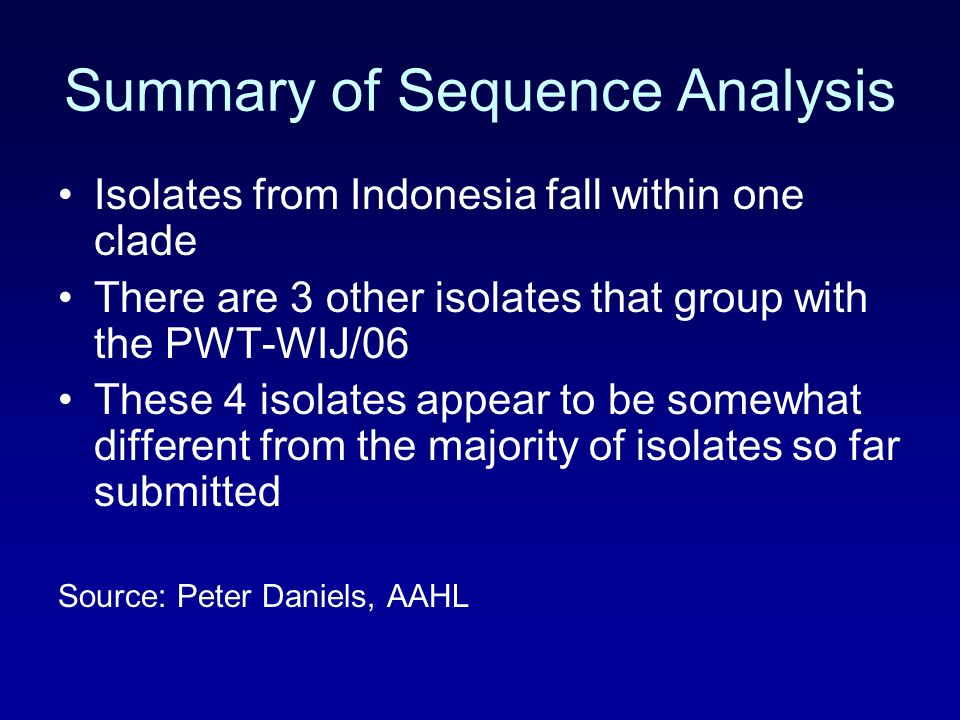 Summary of Sequence Analysis Isolates from Indonesia fall within one clade There are 3 other isolates that group with the PWT-WIJ/06 These 4 isolates appear to be somewhat different from the majority of isolates so far submitted Source: Peter Daniels, AAHL