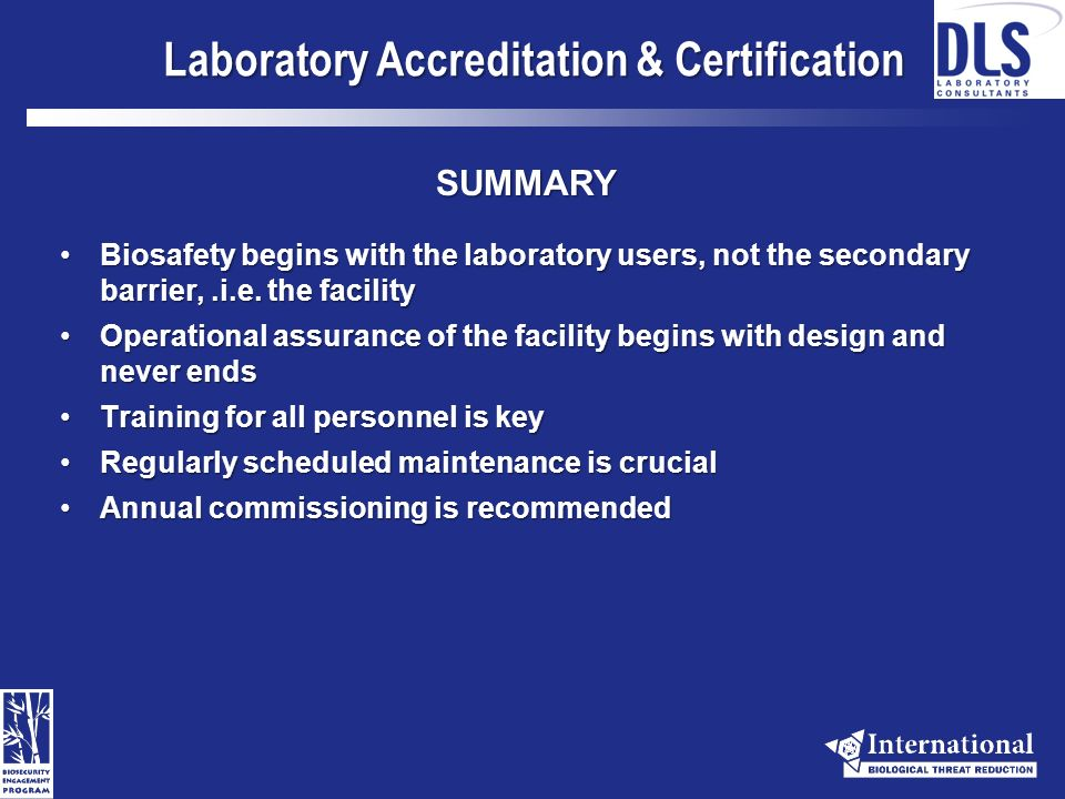 Laboratory Accreditation & Certification On-line Resources WHO Laboratory Biosafety ManualWHO Laboratory Biosafety Manual http://www.who.int/csr/resources/publications/biosafety/WHO_CDS_CSR_LYO_ 2004_11/en/http://www.who.int/csr/resources/publications/biosafety/WHO_CDS_CSR_LYO_ 2004_11/en/ Association for Assessment and Accreditation of Laboratory Animal Care, International (AAALAC)Association for Assessment and Accreditation of Laboratory Animal Care, International (AAALAC) http://www.aaalac.org/resources/theguide.cfmhttp://www.aaalac.org/resources/theguide.cfm Health Canada Laboratory Biosafety GuidelinesHealth Canada Laboratory Biosafety Guidelines http://www.phac-aspc.gc.ca/publicat/lbg-ldmbl-04/index.htmlhttp://www.phac-aspc.gc.ca/publicat/lbg-ldmbl-04/index.html CDC/NIH Biosafety in Microbiological and Biomedical LaboratoriesCDC/NIH Biosafety in Microbiological and Biomedical Laboratories http://www.cdc.gov/OD/ohs/biosfty/bmbl5/bmbl5toc.htmhttp://www.cdc.gov/OD/ohs/biosfty/bmbl5/bmbl5toc.htm International Veterinary Biosafety WorkgroupInternational Veterinary Biosafety Workgroup http://tecrisk.com/projekte/projekt1/Handbook_070323.pdfhttp://tecrisk.com/projekte/projekt1/Handbook_070323.pdf International Biosafety Working GroupInternational Biosafety Working Group http://internationalbiosafety.org/english/index.aspbhttp://internationalbiosafety.org/english/index.aspb