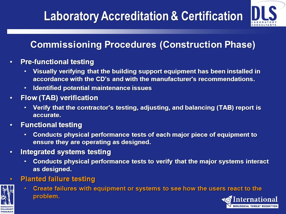 Laboratory Accreditation & Certification Commissioning Process Laboratory PlanningLaboratory Planning Establish Commissioning TeamEstablish Commissioning Team Review Owner RequirementsReview Owner Requirements Identify Commissioning Scope and BudgetIdentify Commissioning Scope and Budget Develop Commissioning PlanDevelop Commissioning Plan Laboratory Design (DD and CD Phases)Laboratory Design (DD and CD Phases) Conduct Design Peer ReviewConduct Design Peer Review Develop Commissioning SpecificationsDevelop Commissioning Specifications Laboratory ConstructionLaboratory Construction Schedule Commissioning Activities and MeetingsSchedule Commissioning Activities and Meetings Review Construction SubmittalsReview Construction Submittals Finalize Test Procedures Based Upon Actual Equipment PurchasedFinalize Test Procedures Based Upon Actual Equipment Purchased Execute Commissioning Test ProceduresExecute Commissioning Test Procedures Conduct Owner TrainingConduct Owner Training Document baseline operational conditions and nuances of each systemDocument baseline operational conditions and nuances of each system