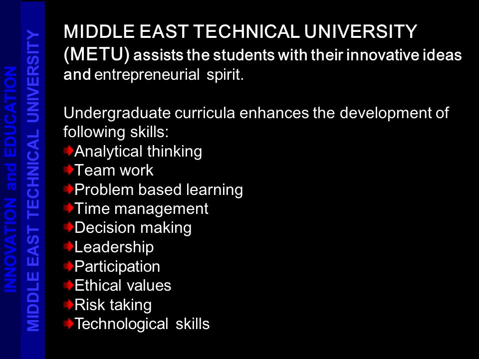 MIDDLE EAST TECHNICAL UNIVERSITY (METU) assists the students with their innovative ideas and entrepreneurial spirit. Undergraduate curricula enhances