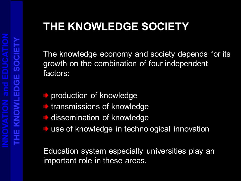 THE KNOWLEDGE SOCIETY The knowledge economy and society depends for its growth on the combination of four independent factors: production of knowledge