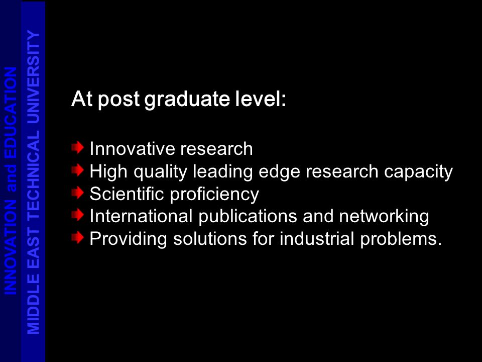 At post graduate level: Innovative research High quality leading edge research capacity Scientific proficiency International publications and networking Providing solutions for industrial problems.