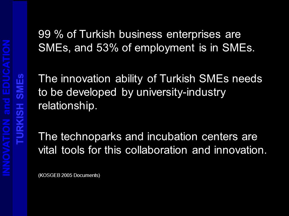 99 % of Turkish business enterprises are SMEs, and 53% of employment is in SMEs. The innovation ability of Turkish SMEs needs to be developed by unive