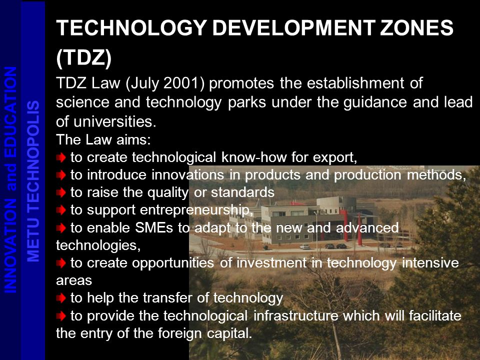 TECHNOLOGY DEVELOPMENT ZONES (TDZ) TDZ Law (July 2001) promotes the establishment of science and technology parks under the guidance and lead of unive