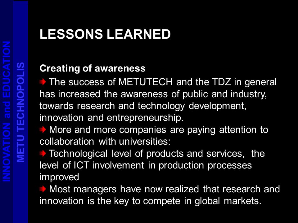 LESSONS LEARNED Creating of awareness The success of METUTECH and the TDZ in general has increased the awareness of public and industry, towards resea