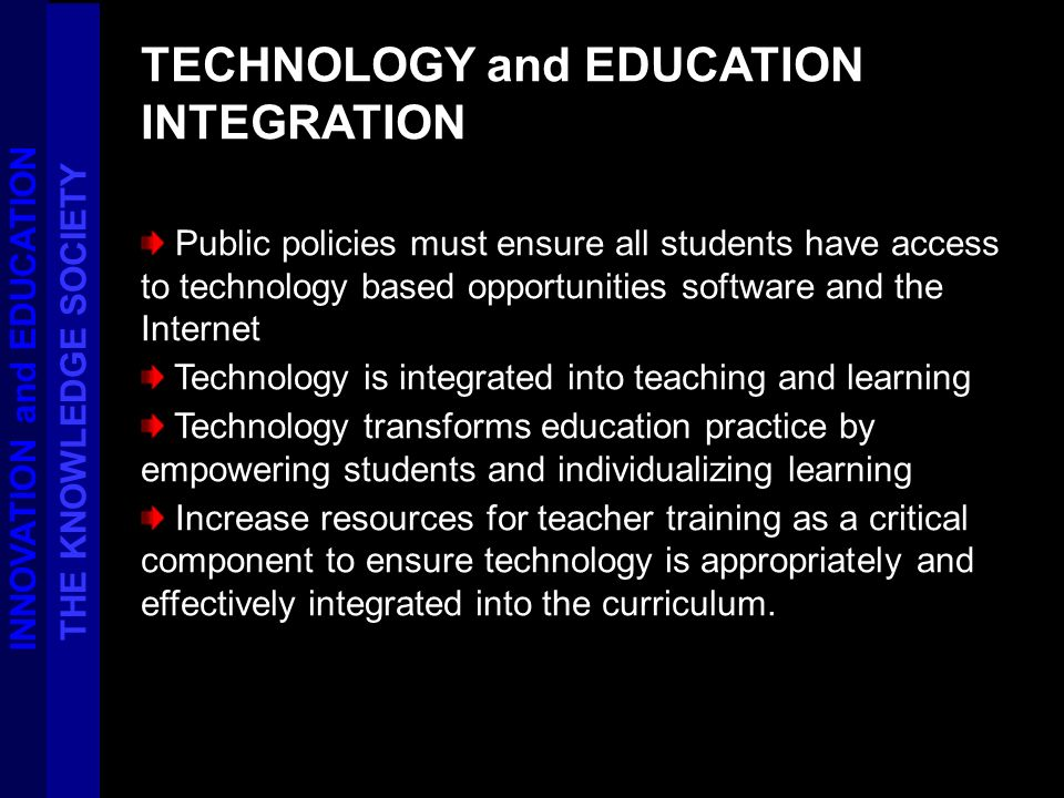 TECHNOLOGY and EDUCATION INTEGRATION Public policies must ensure all students have access to technology based opportunities software and the Internet Technology is integrated into teaching and learning Technology transforms education practice by empowering students and individualizing learning Increase resources for teacher training as a critical component to ensure technology is appropriately and effectively integrated into the curriculum.