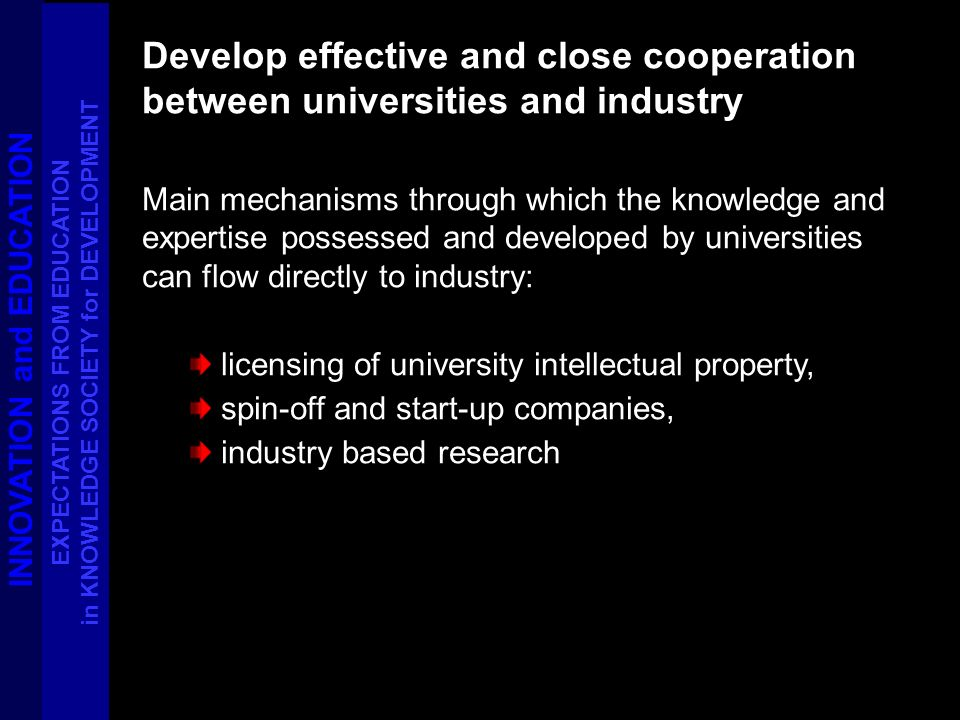 Develop effective and close cooperation between universities and industry Main mechanisms through which the knowledge and expertise possessed and developed by universities can flow directly to industry: licensing of university intellectual property, spin-off and start-up companies, industry based research INNOVATION and EDUCATION EXPECTATIONS FROM EDUCATION in KNOWLEDGE SOCIETY for DEVELOPMENT