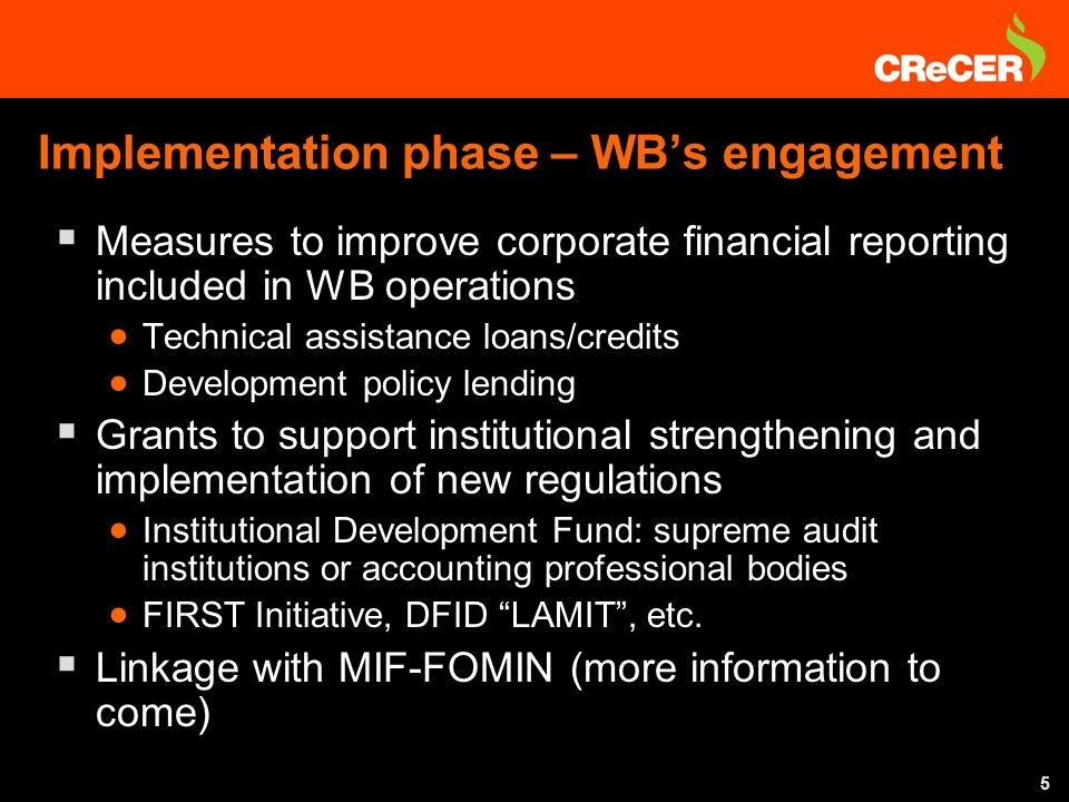 5 Measures to improve corporate financial reporting included in WB operations Technical assistance loans/credits Development policy lending Grants to support institutional strengthening and implementation of new regulations Institutional Development Fund: supreme audit institutions or accounting professional bodies FIRST Initiative, DFID LAMIT, etc.