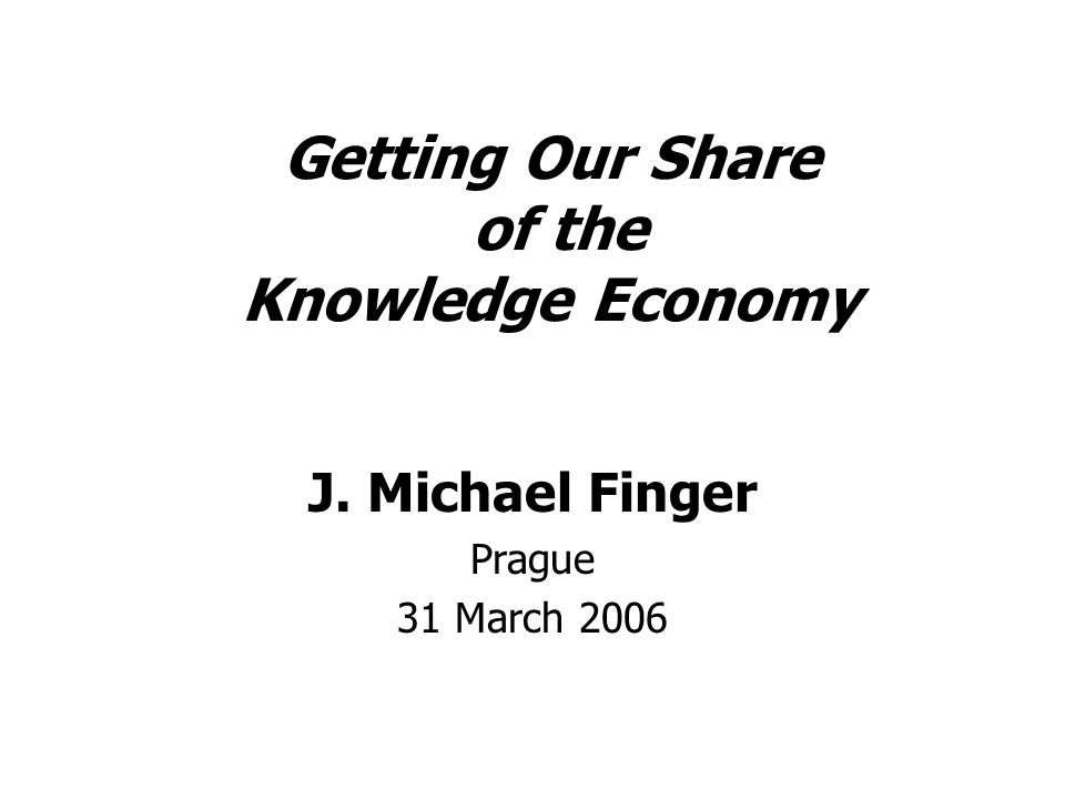 Getting Our Share of the Knowledge Economy J. Michael Finger Prague 31 March 2006