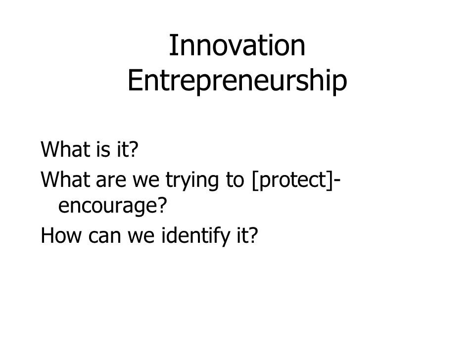 Innovation Entrepreneurship What is it.What are we trying to [protect]- encourage.