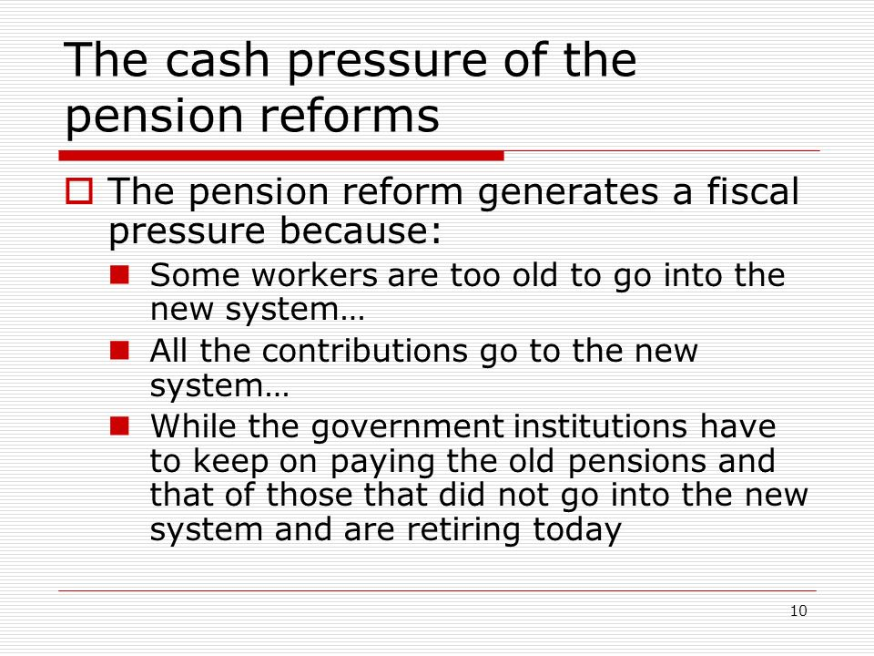 10 The cash pressure of the pension reforms The pension reform generates a fiscal pressure because: Some workers are too old to go into the new system