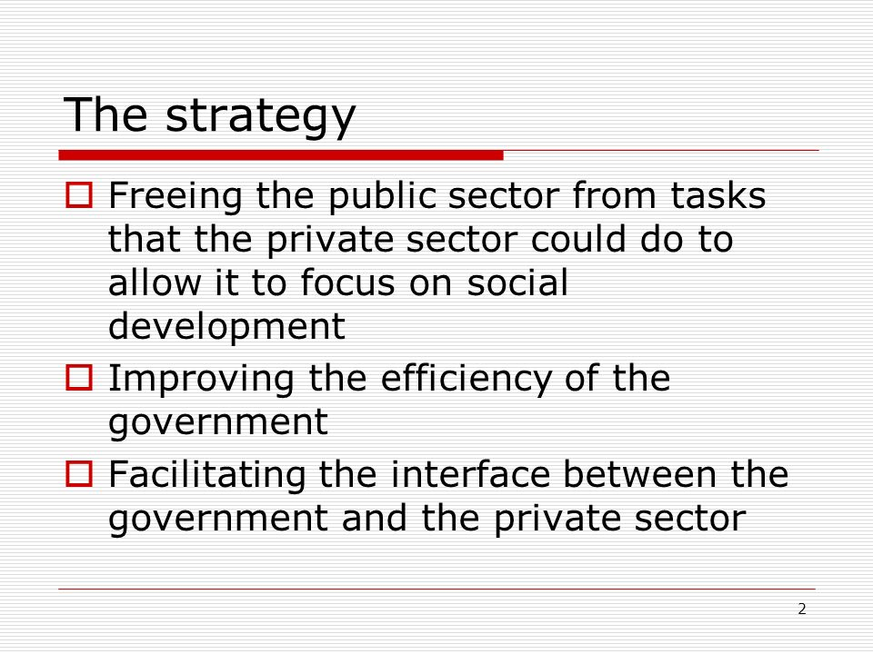 2 The strategy Freeing the public sector from tasks that the private sector could do to allow it to focus on social development Improving the efficien