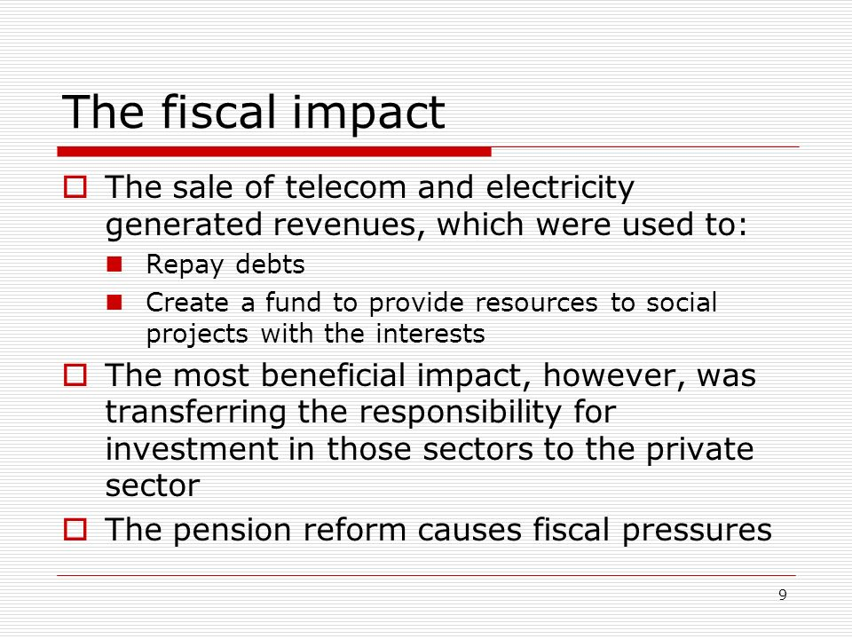 9 The fiscal impact The sale of telecom and electricity generated revenues, which were used to: Repay debts Create a fund to provide resources to soci