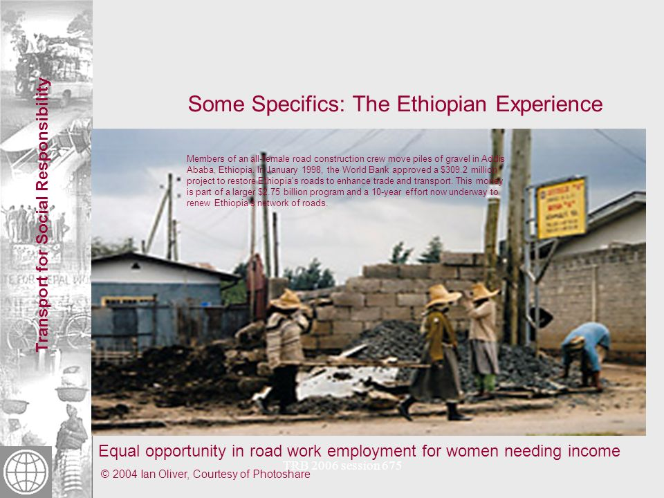 Transport for Social Responsibility TRB 2006 session 675 Some Specifics: The Ethiopian Experience Equal opportunity in road work employment for women needing income © 2004 Ian Oliver, Courtesy of Photoshare Members of an all-female road construction crew move piles of gravel in Addis Ababa, Ethiopia.