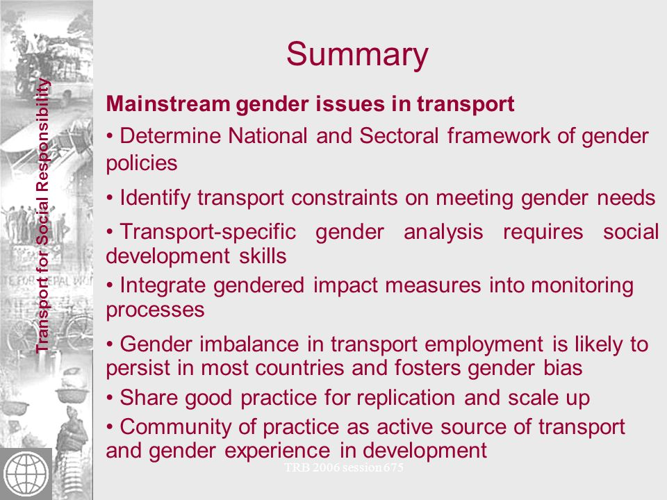 Transport for Social Responsibility TRB 2006 session 675 Summary Mainstream gender issues in transport Determine National and Sectoral framework of gender policies Identify transport constraints on meeting gender needs Transport-specific gender analysis requires social development skills Integrate gendered impact measures into monitoring processes Gender imbalance in transport employment is likely to persist in most countries and fosters gender bias Share good practice for replication and scale up Community of practice as active source of transport and gender experience in development