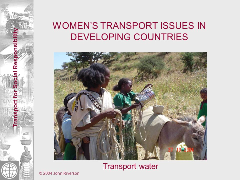 Transport for Social Responsibility TRB 2006 session 675 WOMENS TRANSPORT ISSUES IN DEVELOPING COUNTRIES Transport water © 2004 John Riverson