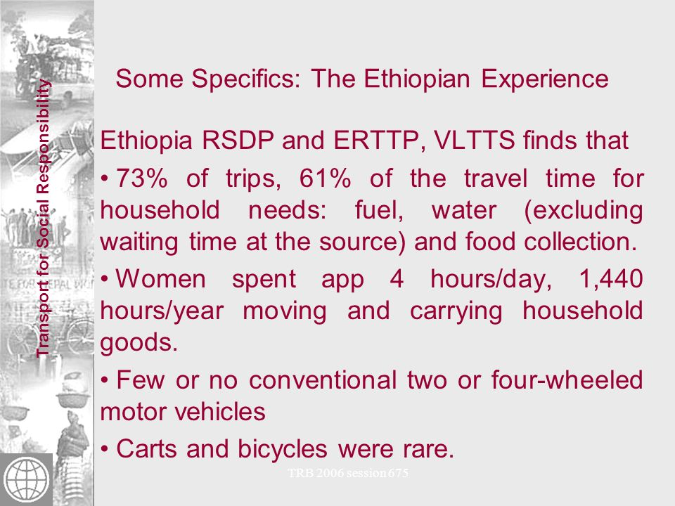 Transport for Social Responsibility TRB 2006 session 675 Some Specifics: The Ethiopian Experience Ethiopia RSDP and ERTTP, VLTTS finds that 73% of trips, 61% of the travel time for household needs: fuel, water (excluding waiting time at the source) and food collection.