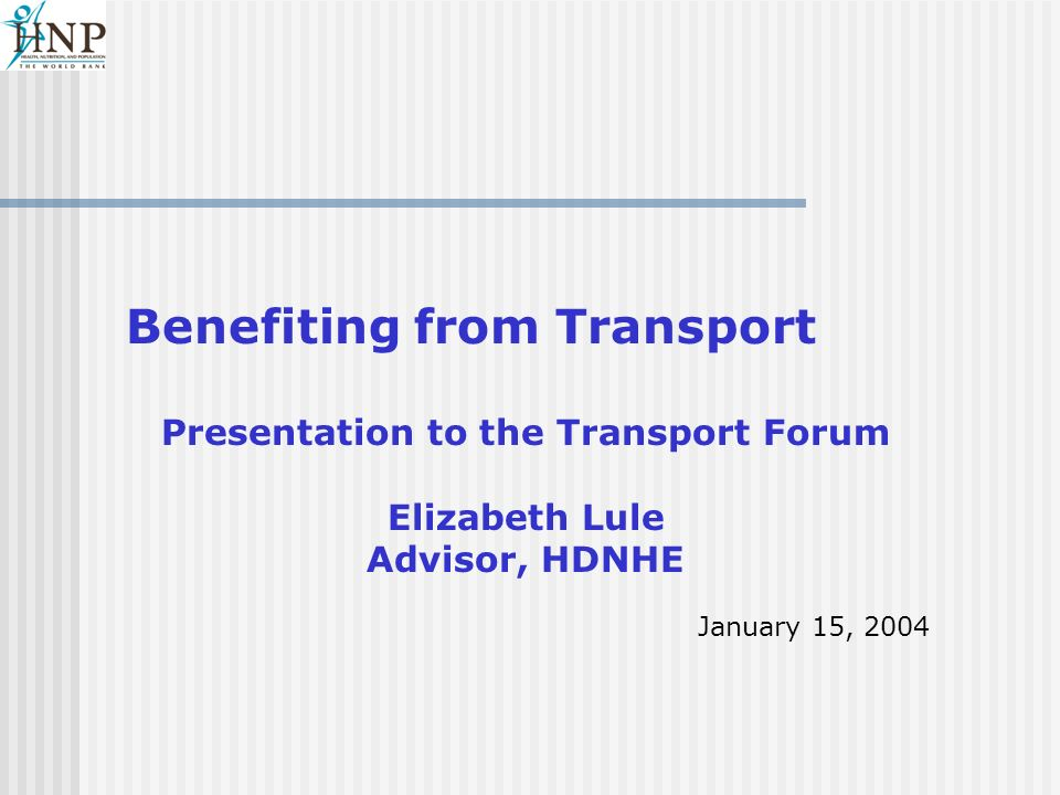 Benefiting from Transport Presentation to the Transport Forum Elizabeth Lule Advisor, HDNHE January 15, 2004