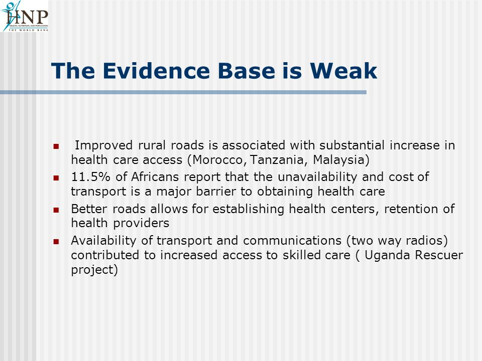 The Evidence Base is Weak Improved rural roads is associated with substantial increase in health care access (Morocco, Tanzania, Malaysia) 11.5% of Africans report that the unavailability and cost of transport is a major barrier to obtaining health care Better roads allows for establishing health centers, retention of health providers Availability of transport and communications (two way radios) contributed to increased access to skilled care ( Uganda Rescuer project)