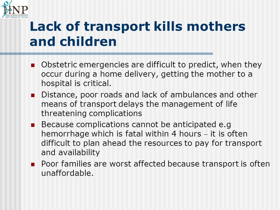 Lack of transport kills mothers and children Obstetric emergencies are difficult to predict, when they occur during a home delivery, getting the mother to a hospital is critical.