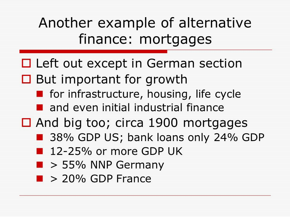Another example of alternative finance: mortgages Left out except in German section But important for growth for infrastructure, housing, life cycle and even initial industrial finance And big too; circa 1900 mortgages 38% GDP US; bank loans only 24% GDP 12-25% or more GDP UK > 55% NNP Germany > 20% GDP France
