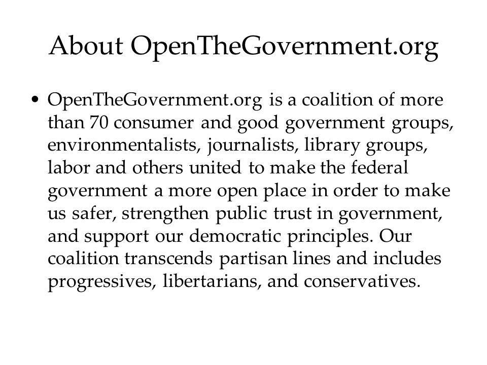 About OpenTheGovernment.org OpenTheGovernment.org is a coalition of more than 70 consumer and good government groups, environmentalists, journalists, library groups, labor and others united to make the federal government a more open place in order to make us safer, strengthen public trust in government, and support our democratic principles.