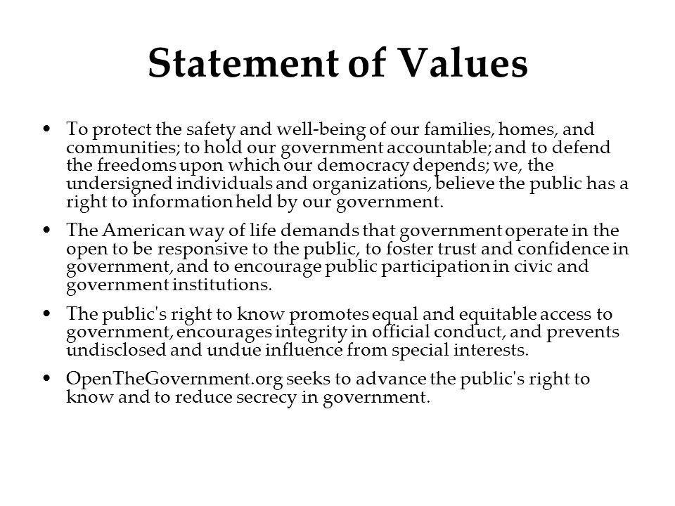 Statement of Values To protect the safety and well-being of our families, homes, and communities; to hold our government accountable; and to defend the freedoms upon which our democracy depends; we, the undersigned individuals and organizations, believe the public has a right to information held by our government.