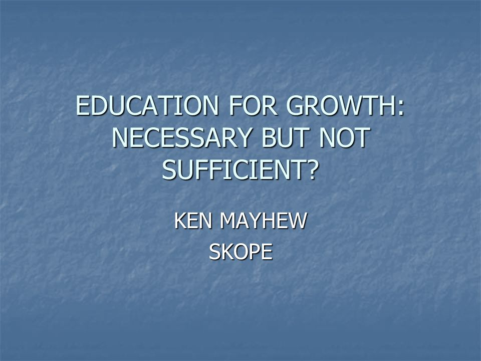EDUCATION FOR GROWTH: NECESSARY BUT NOT SUFFICIENT? KEN MAYHEW SKOPE