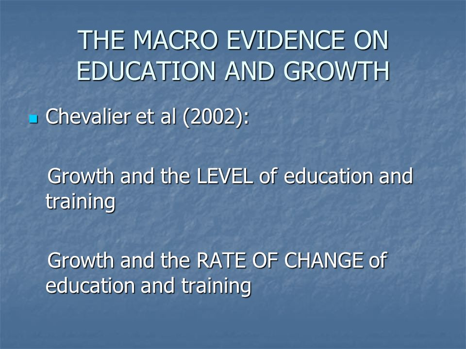 THE MACRO EVIDENCE ON EDUCATION AND GROWTH Chevalier et al (2002): Chevalier et al (2002): Growth and the LEVEL of education and training Growth and the LEVEL of education and training Growth and the RATE OF CHANGE of education and training Growth and the RATE OF CHANGE of education and training