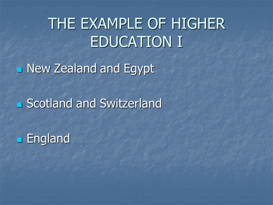 THE EXAMPLE OF HIGHER EDUCATION I New Zealand and Egypt New Zealand and Egypt Scotland and Switzerland Scotland and Switzerland England England