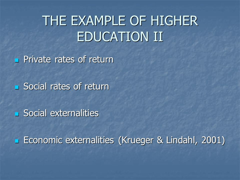 THE EXAMPLE OF HIGHER EDUCATION II Private rates of return Private rates of return Social rates of return Social rates of return Social externalities Social externalities Economic externalities (Krueger & Lindahl, 2001) Economic externalities (Krueger & Lindahl, 2001)