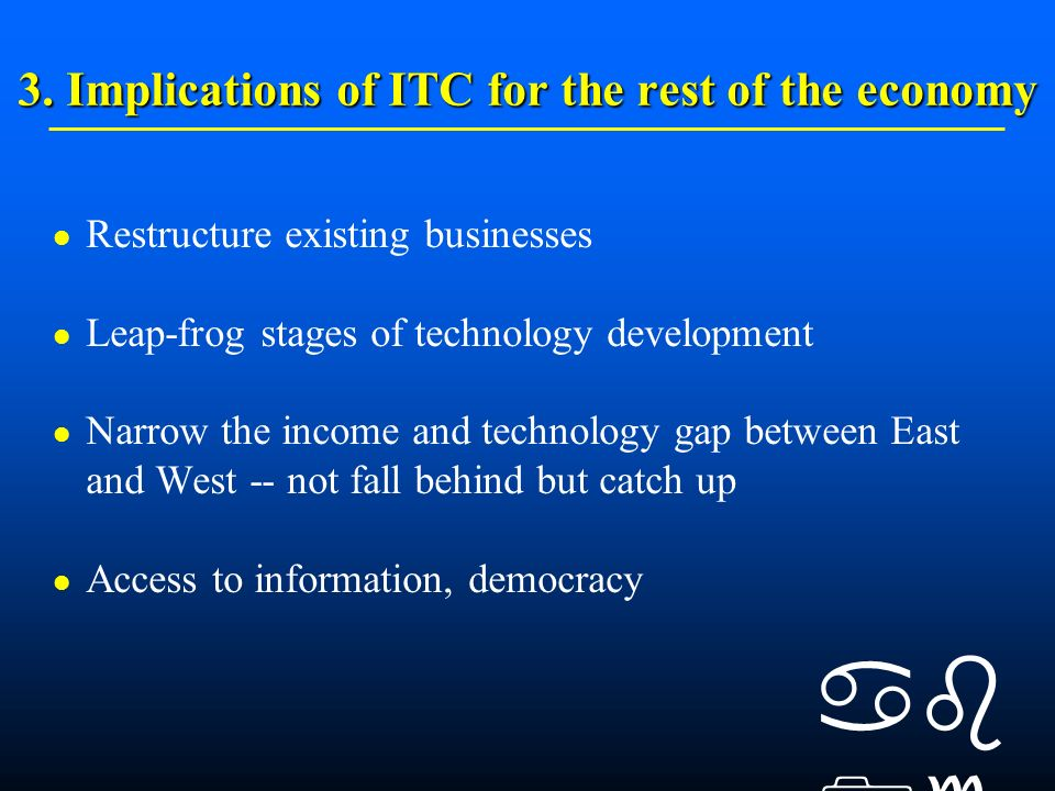 3. Implications of ITC for the rest of the economy Restructure existing businesses Leap-frog stages of technology development Narrow the income and te