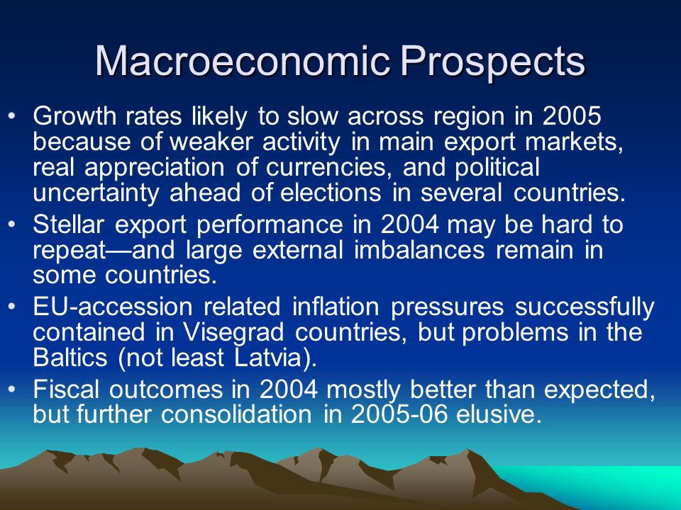 Macroeconomic Prospects Growth rates likely to slow across region in 2005 because of weaker activity in main export markets, real appreciation of currencies, and political uncertainty ahead of elections in several countries.