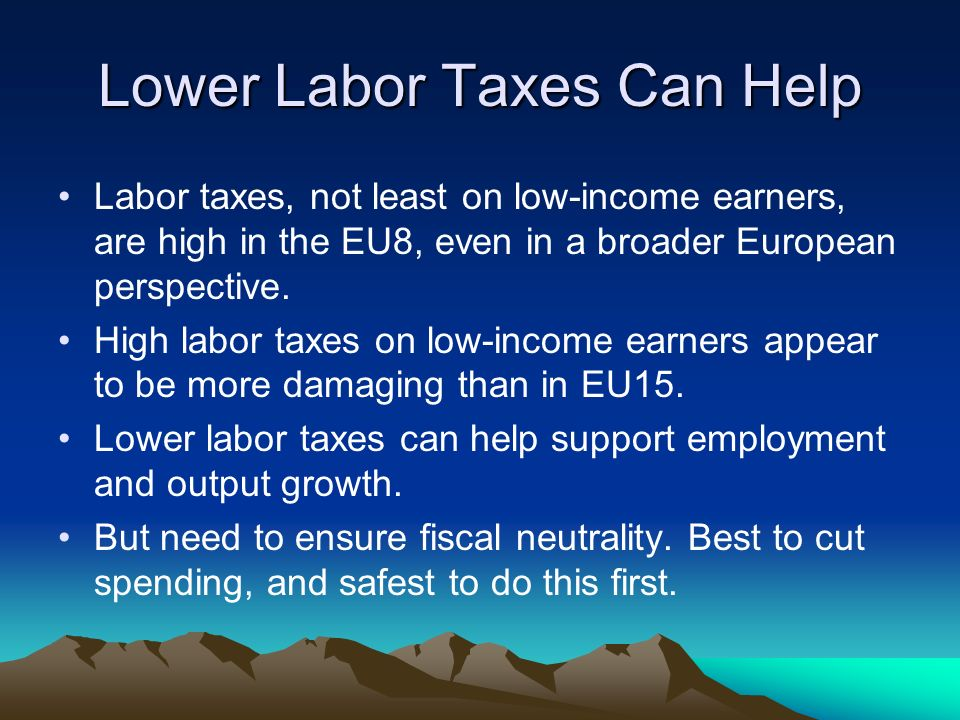 Lower Labor Taxes Can Help Labor taxes, not least on low-income earners, are high in the EU8, even in a broader European perspective.