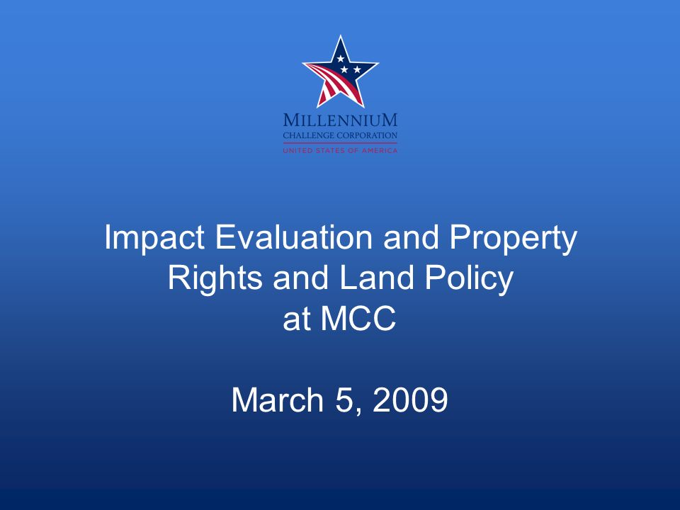 Impact Evaluation and Property Rights and Land Policy at MCC March 5, 2009