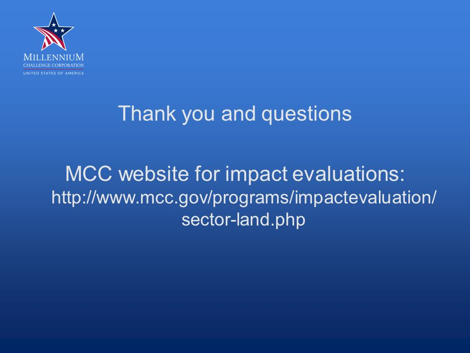 Thank you and questions MCC website for impact evaluations: http://www.mcc.gov/programs/impactevaluation/ sector-land.php