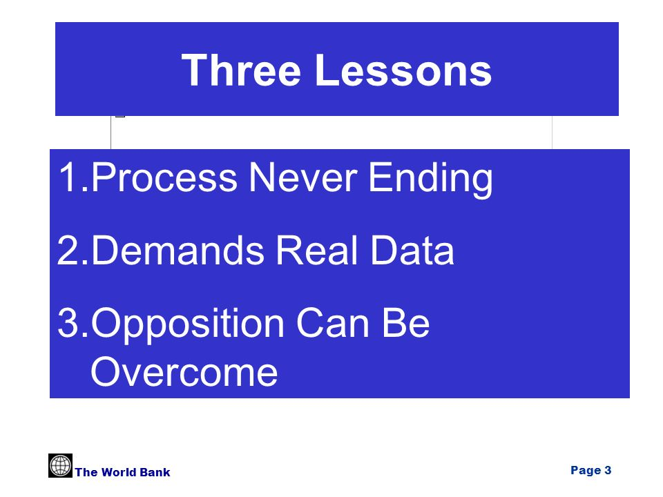 The World Bank Page 3 Three Lessons 1.Process Never Ending 2.Demands Real Data 3.Opposition Can Be Overcome