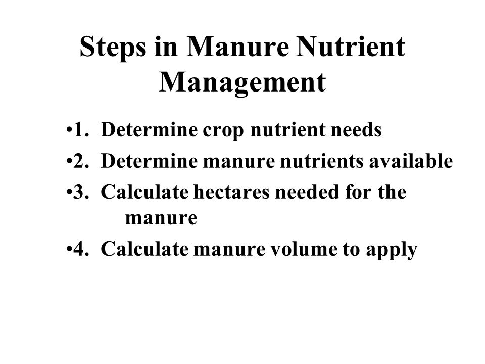 Steps in Manure Nutrient Management 1. Determine crop nutrient needs 2. Determine manure nutrients available 3. Calculate hectares needed for the manu