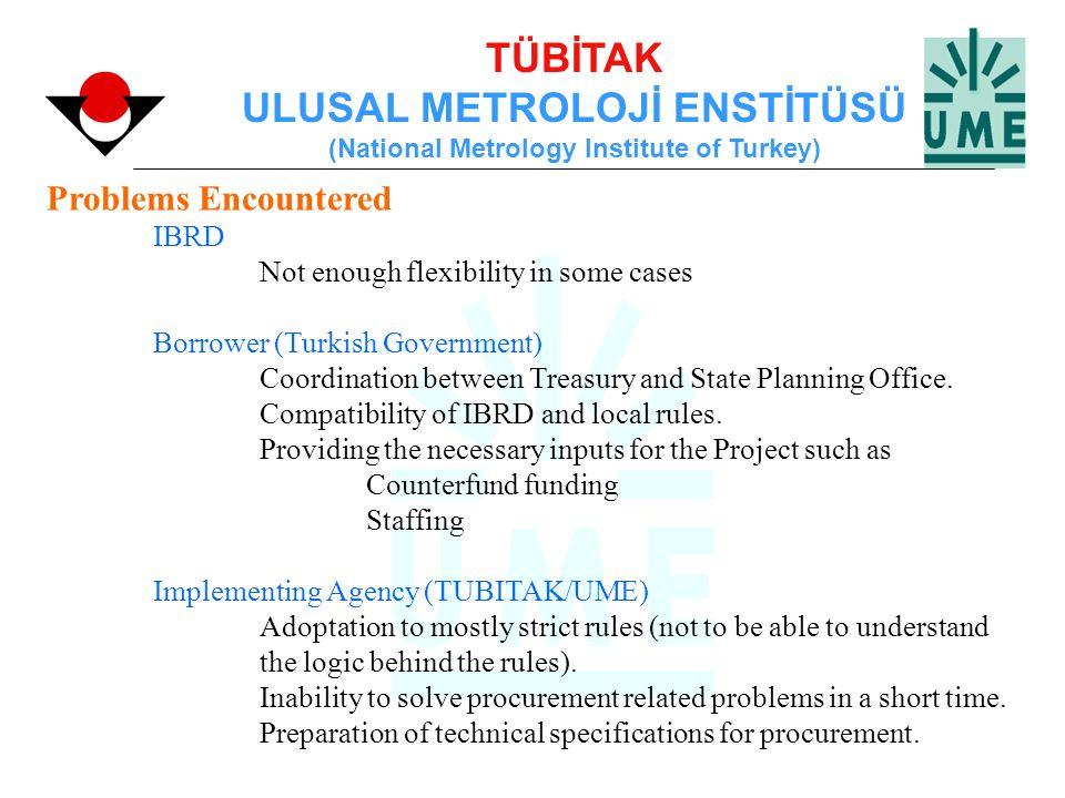 TÜBİTAK ULUSAL METROLOJİ ENSTİTÜSÜ (National Metrology Institute of Turkey) Problems Encountered IBRD Not enough flexibility in some cases Borrower (T