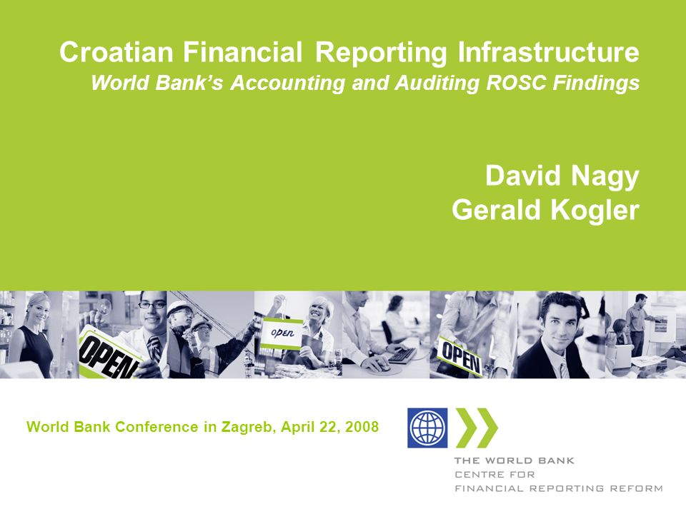 Croatian Financial Reporting Infrastructure World Banks Accounting and Auditing ROSC Findings David Nagy Gerald Kogler World Bank Conference in Zagreb