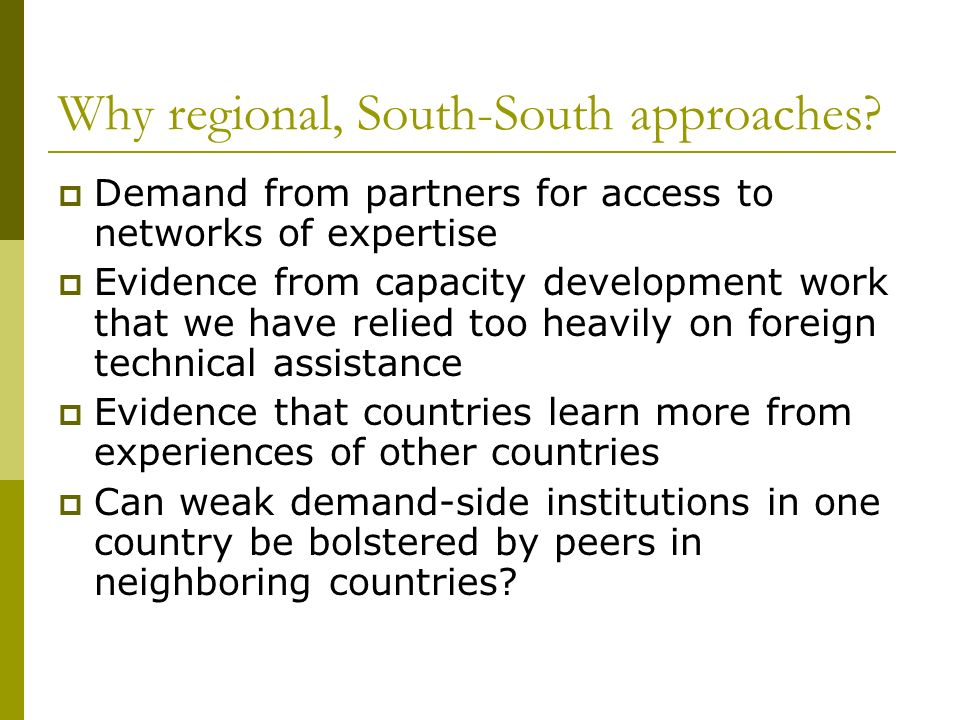 Why regional, South-South approaches? Demand from partners for access to networks of expertise Evidence from capacity development work that we have re
