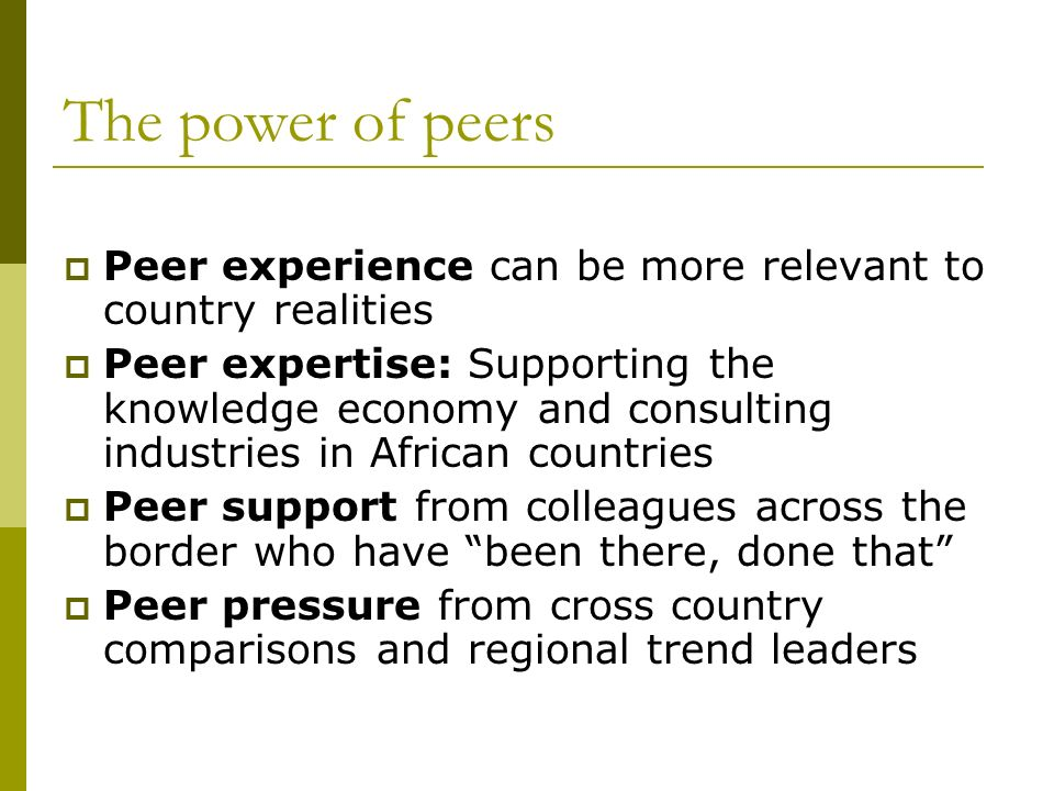 The power of peers Peer experience can be more relevant to country realities Peer expertise: Supporting the knowledge economy and consulting industries in African countries Peer support from colleagues across the border who have been there, done that Peer pressure from cross country comparisons and regional trend leaders