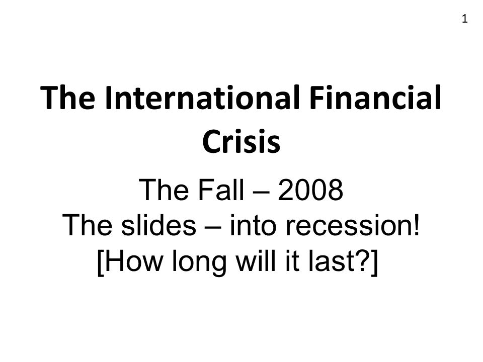 The International Financial Crisis The Fall – 2008 The slides – into recession! [How long will it last?] 1