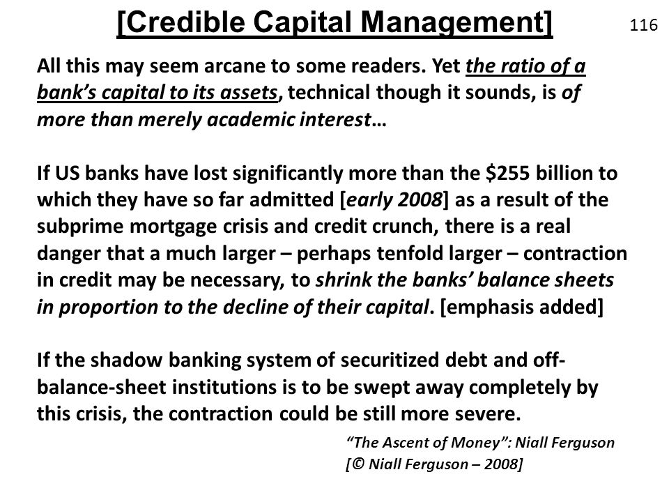All this may seem arcane to some readers. Yet the ratio of a banks capital to its assets, technical though it sounds, is of more than merely academic