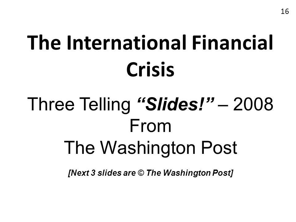 The International Financial Crisis Three Telling Slides! – 2008 From The Washington Post [Next 3 slides are © The Washington Post] 16