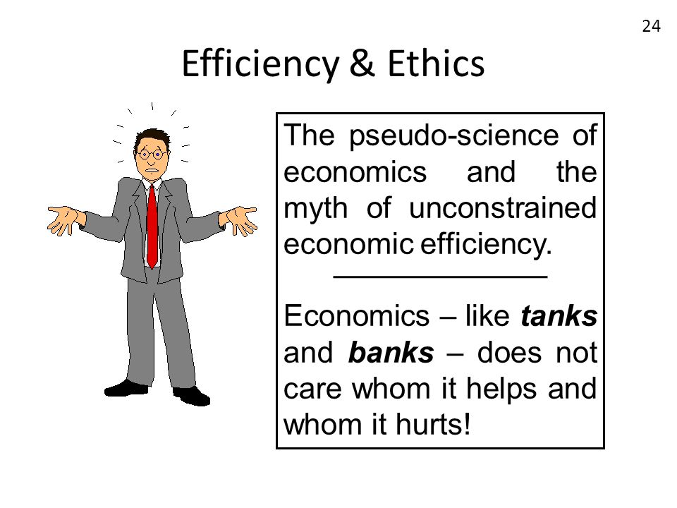 Efficiency & Ethics The pseudo-science of economics and the myth of unconstrained economic efficiency. Economics – like tanks and banks – does not car