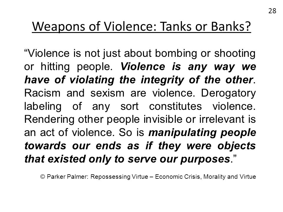 Weapons of Violence: Tanks or Banks? 28 Violence is not just about bombing or shooting or hitting people. Violence is any way we have of violating the